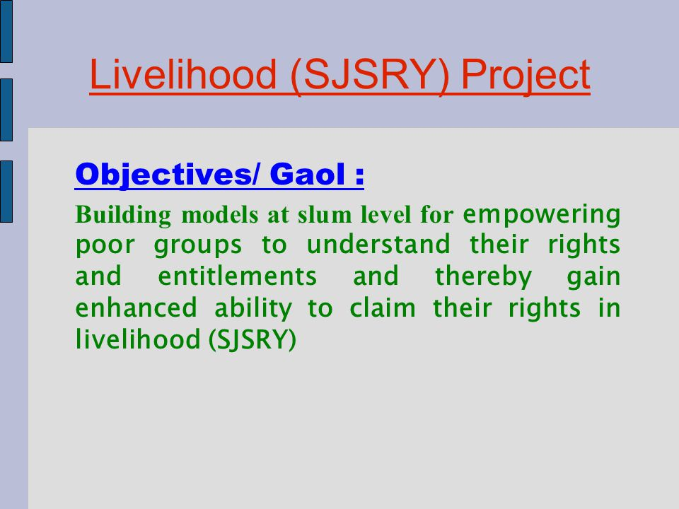 Livelihood (SJSRY) Project Objectives/ Gaol : Building models at slum level for empowering poor groups to understand their rights and entitlements and thereby gain enhanced ability to claim their rights in livelihood (SJSRY)