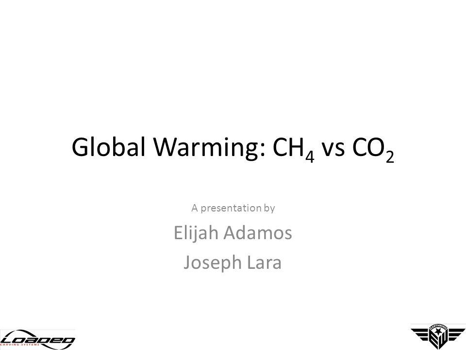 Global Warming: CH 4 vs CO 2 A presentation by Elijah Adamos Joseph Lara