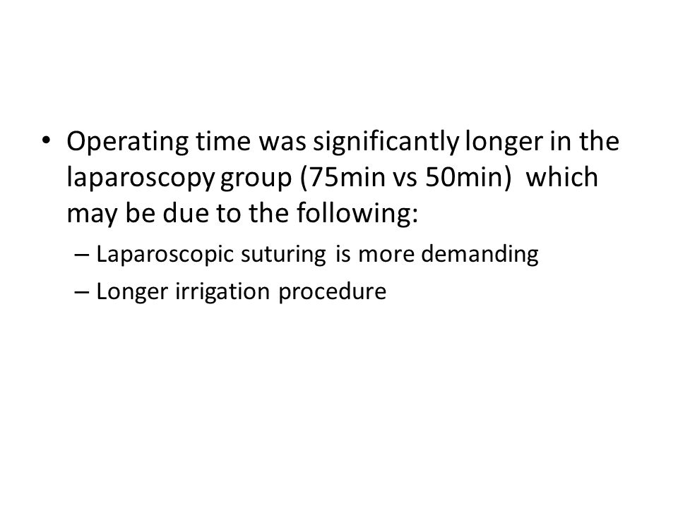 Operating time was significantly longer in the laparoscopy group (75min vs 50min) which may be due to the following: – Laparoscopic suturing is more demanding – Longer irrigation procedure