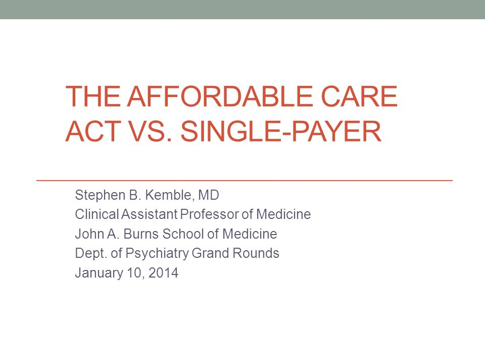 THE AFFORDABLE CARE ACT VS. SINGLE-PAYER Stephen B. Kemble, MD Clinical Assistant Professor of Medicine John A. Burns School of Medicine Dept. of Psyc