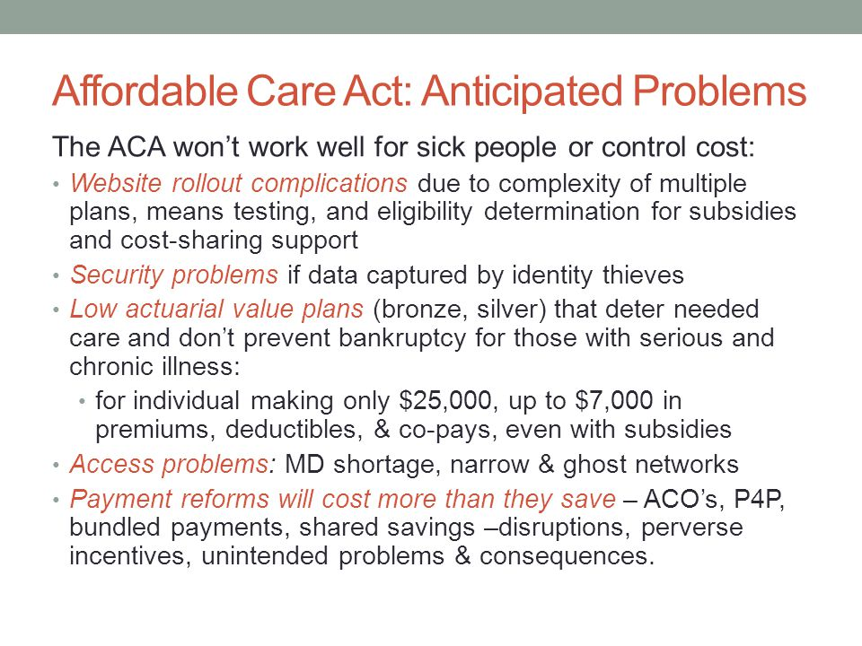 Affordable Care Act: Anticipated Problems The ACA won't work well for sick people or control cost: Website rollout complications due to complexity of
