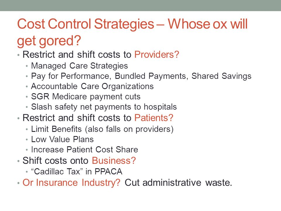 Cost Control Strategies – Whose ox will get gored? Restrict and shift costs to Providers? Managed Care Strategies Pay for Performance, Bundled Payment