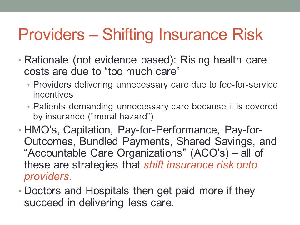 "Providers – Shifting Insurance Risk Rationale (not evidence based): Rising health care costs are due to ""too much care"" Providers delivering unnecessa"