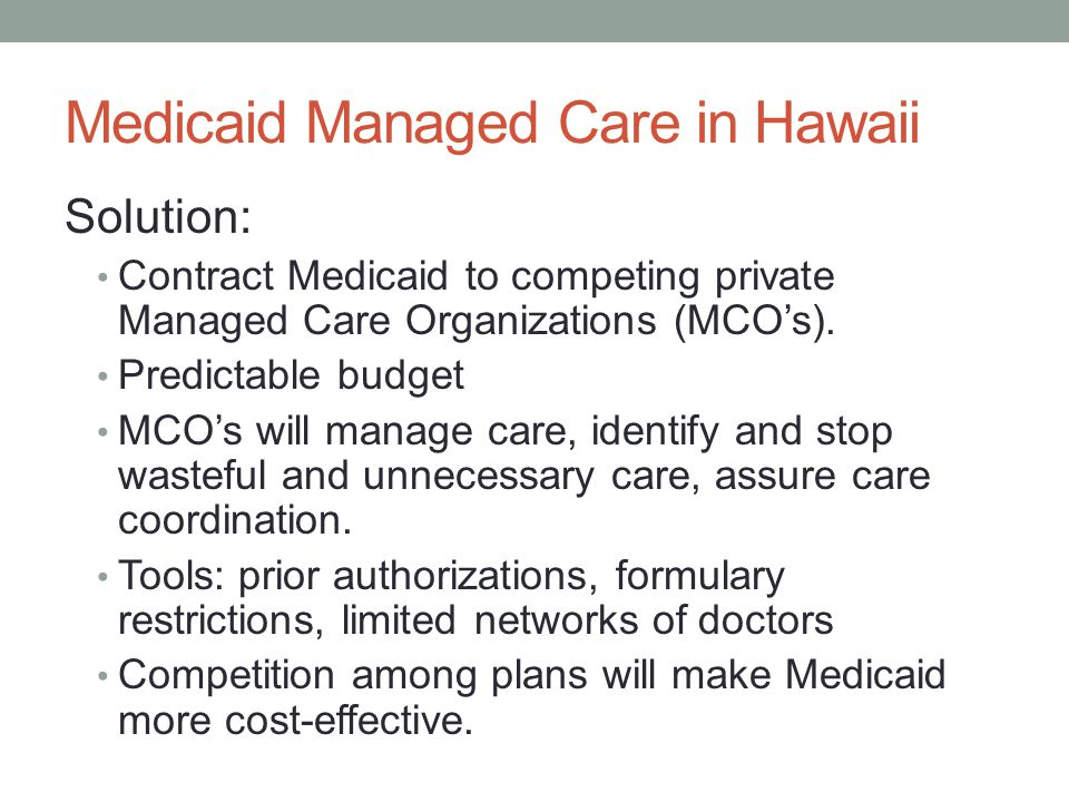 Medicaid Managed Care in Hawaii Solution: Contract Medicaid to competing private Managed Care Organizations (MCO's).