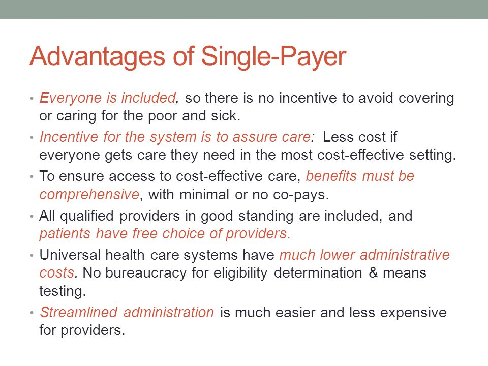 Advantages of Single-Payer Everyone is included, so there is no incentive to avoid covering or caring for the poor and sick. Incentive for the system
