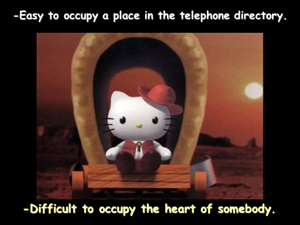 -Easy to occupy a place in the telephone directory. -Difficult to occupy the heart of somebody.
