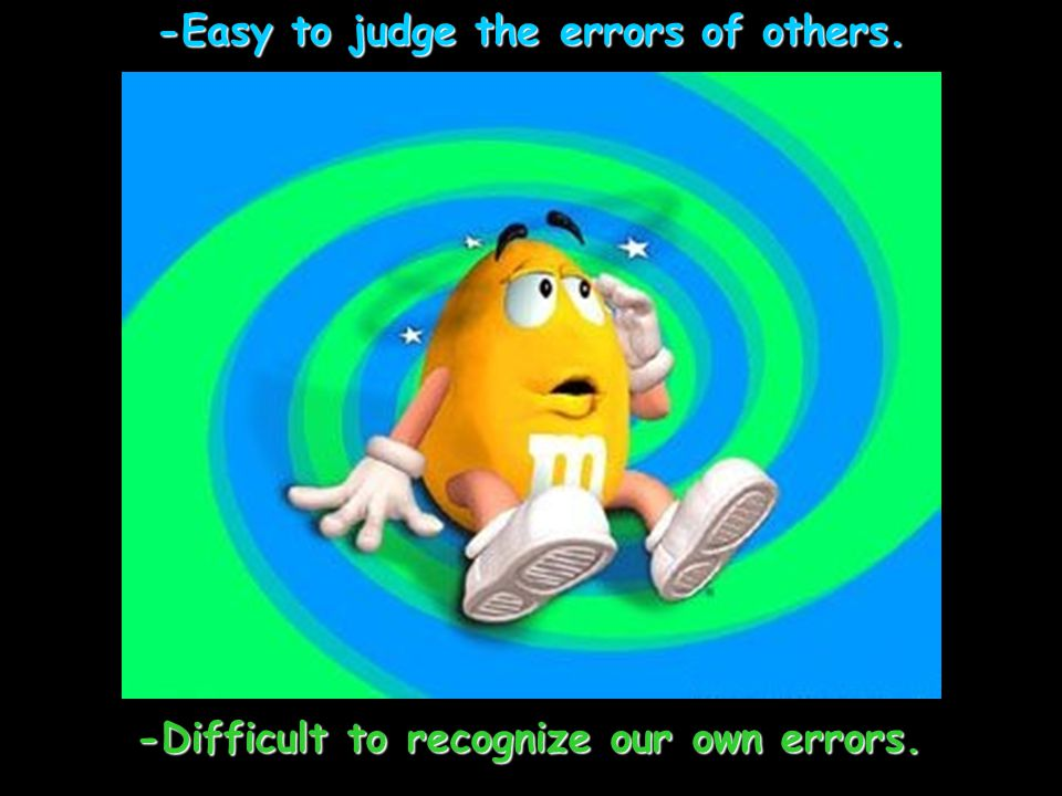 -Easy to judge the errors of others. -Difficult to recognize our own errors.