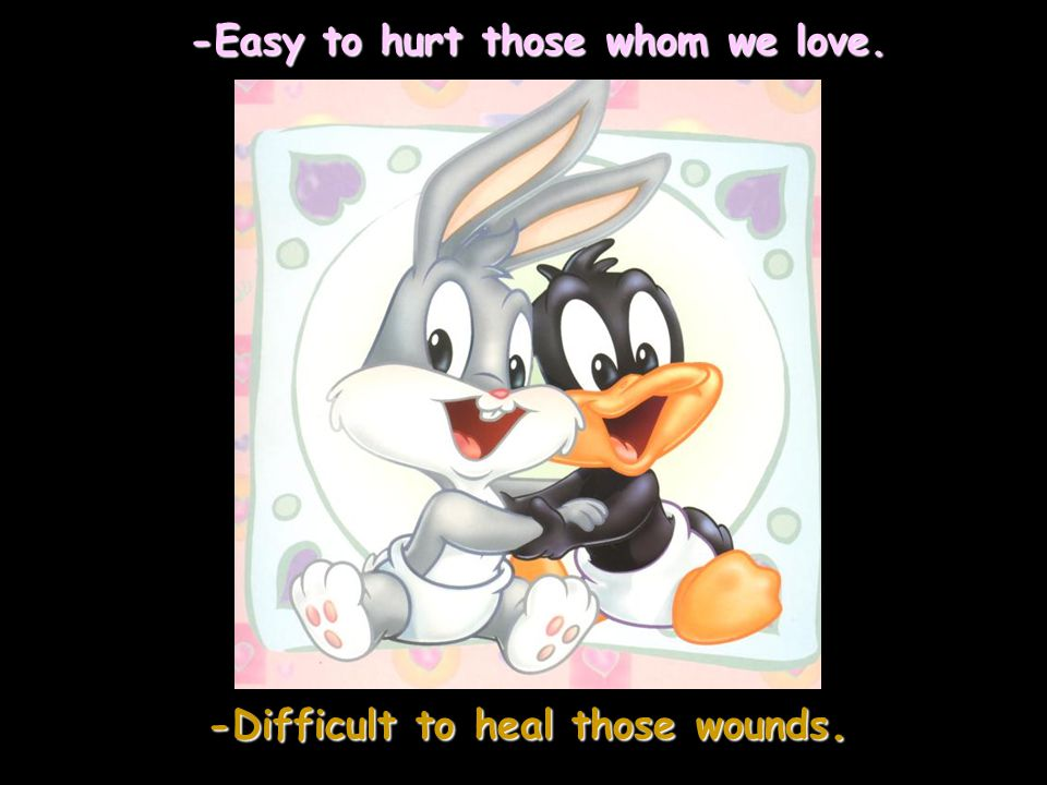 -Easy to hurt those whom we love. -Difficult to heal those wounds.