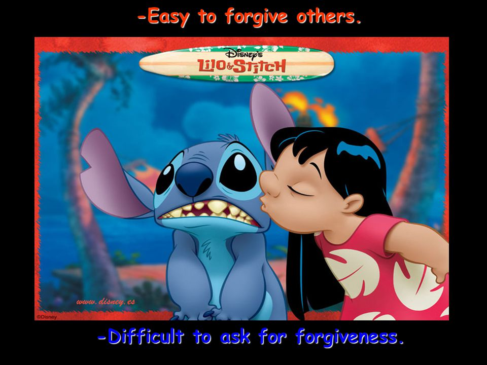 -Easy to forgive others. -Difficult to ask for forgiveness.