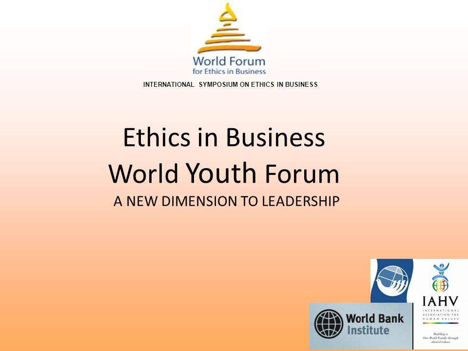 Objectives The Ethics in Business World Youth Forum Ethics in Business - World Youth Forum (WYF) creates an open platform for the youth (aged 18 to 30) to voice their message to the world's top decision makers in today's global economic and political environment, and to the world community at large.
