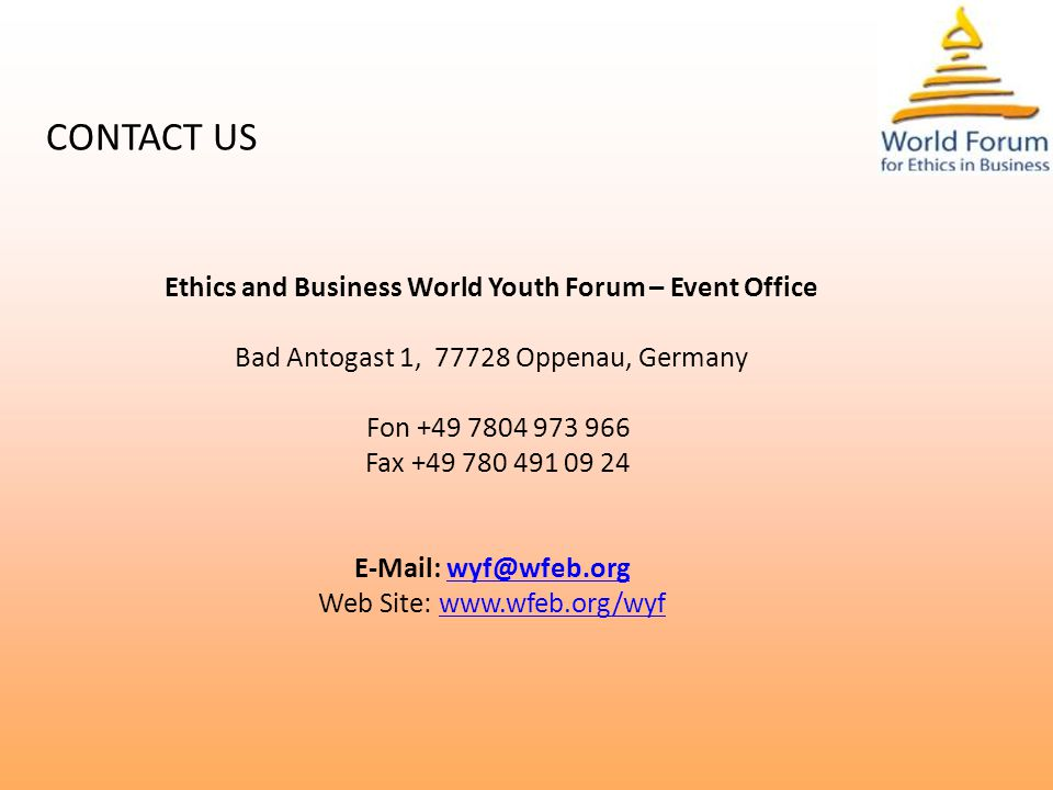 CONTACT US Ethics and Business World Youth Forum – Event Office Bad Antogast 1, 77728 Oppenau, Germany Fon +49 7804 973 966 Fax +49 780 491 09 24 E-Mail: wyf@wfeb.orgwyf@wfeb.org Web Site: www.wfeb.org/wyfwww.wfeb.org/wyf