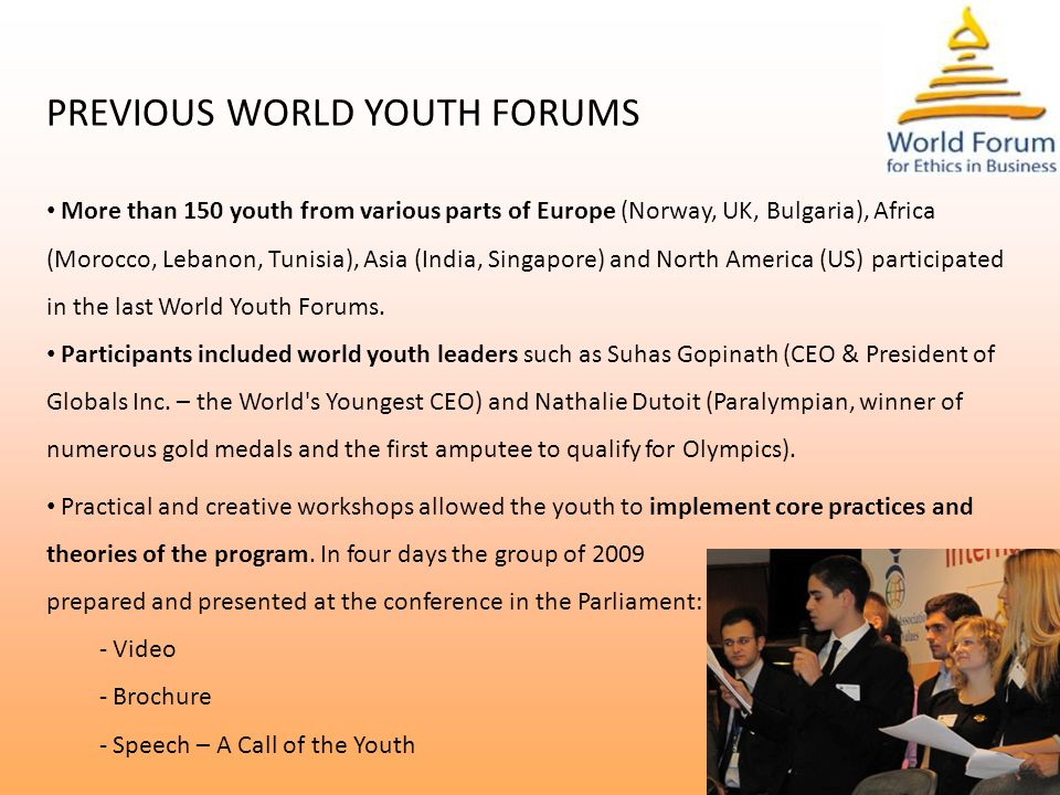 PREVIOUS WORLD YOUTH FORUMS More than 150 youth from various parts of Europe (Norway, UK, Bulgaria), Africa (Morocco, Lebanon, Tunisia), Asia (India, Singapore) and North America (US) participated in the last World Youth Forums.