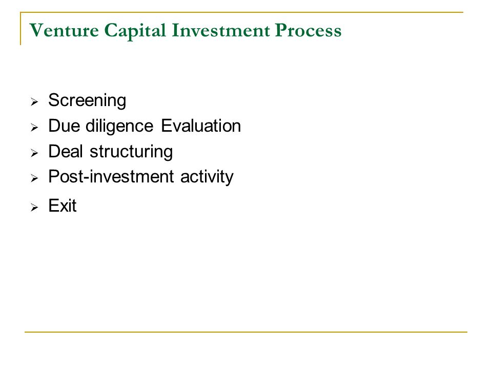 Venture Capital Investment Process  Screening  Due diligence Evaluation  Deal structuring  Post-investment activity  Exit