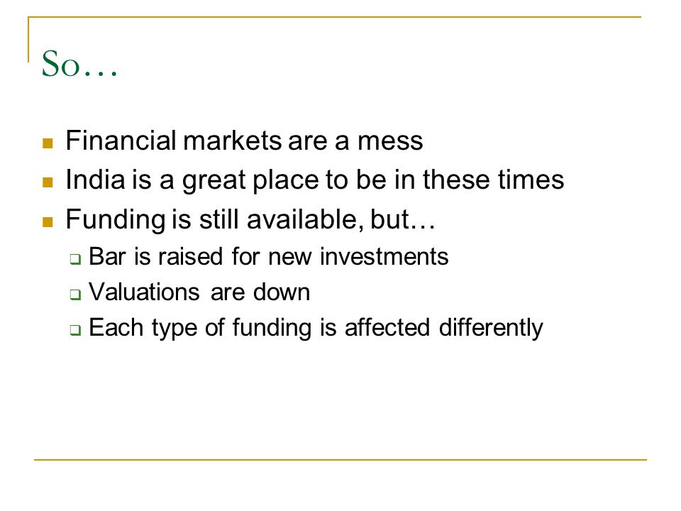 So… Financial markets are a mess India is a great place to be in these times Funding is still available, but…  Bar is raised for new investments  Valuations are down  Each type of funding is affected differently