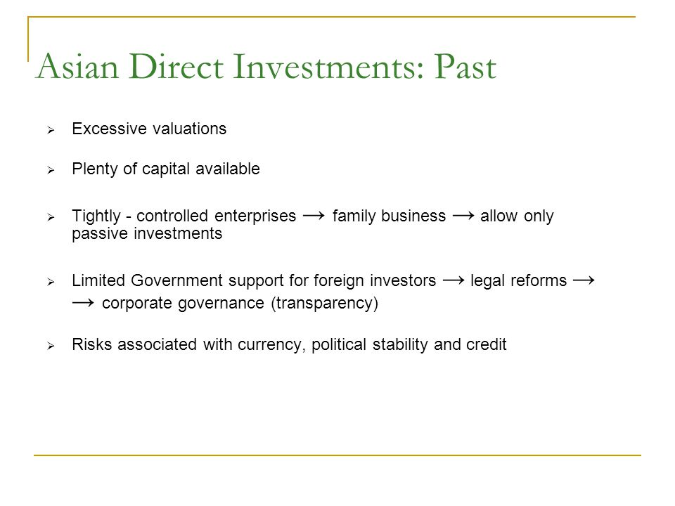 Asian Direct Investments: Past  Excessive valuations  Plenty of capital available  Tightly - controlled enterprises → family business → allow only passive investments  Limited Government support for foreign investors → legal reforms → → corporate governance (transparency)  Risks associated with currency, political stability and credit