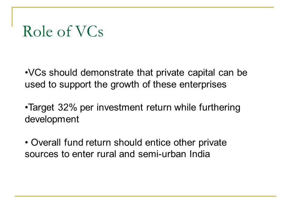Role of VCs VCs should demonstrate that private capital can be used to support the growth of these enterprises Target 32% per investment return while furthering development Overall fund return should entice other private sources to enter rural and semi-urban India