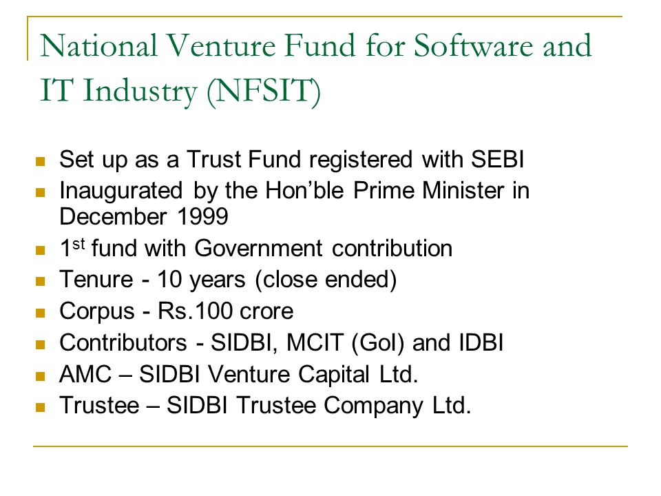 National Venture Fund for Software and IT Industry (NFSIT) Set up as a Trust Fund registered with SEBI Inaugurated by the Hon'ble Prime Minister in December 1999 1 st fund with Government contribution Tenure - 10 years (close ended) Corpus - Rs.100 crore Contributors - SIDBI, MCIT (GoI) and IDBI AMC – SIDBI Venture Capital Ltd.