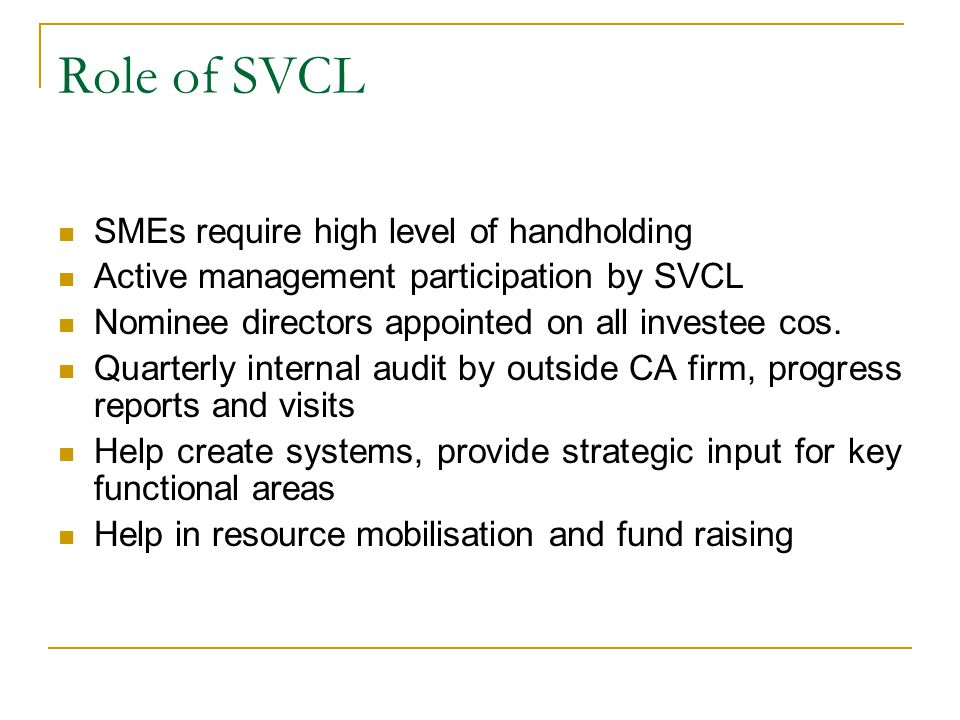 Role of SVCL SMEs require high level of handholding Active management participation by SVCL Nominee directors appointed on all investee cos.