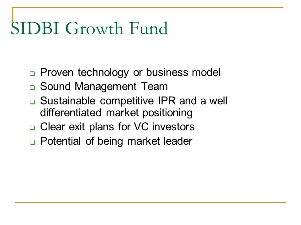 SIDBI Growth Fund  Proven technology or business model  Sound Management Team  Sustainable competitive IPR and a well differentiated market positioning  Clear exit plans for VC investors  Potential of being market leader