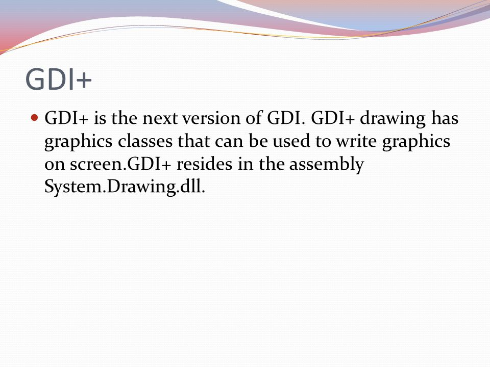 GDI+ GDI+ is the next version of GDI. GDI+ drawing has graphics classes that can be used to write graphics on screen.GDI+ resides in the assembly Syst