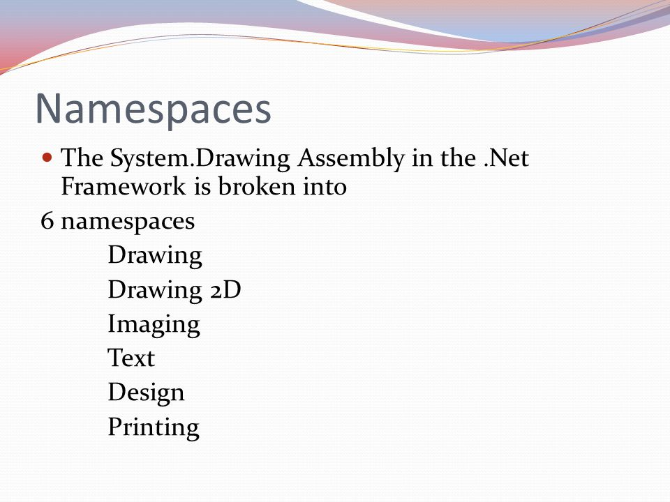Namespaces The System.Drawing Assembly in the.Net Framework is broken into 6 namespaces Drawing Drawing 2D Imaging Text Design Printing