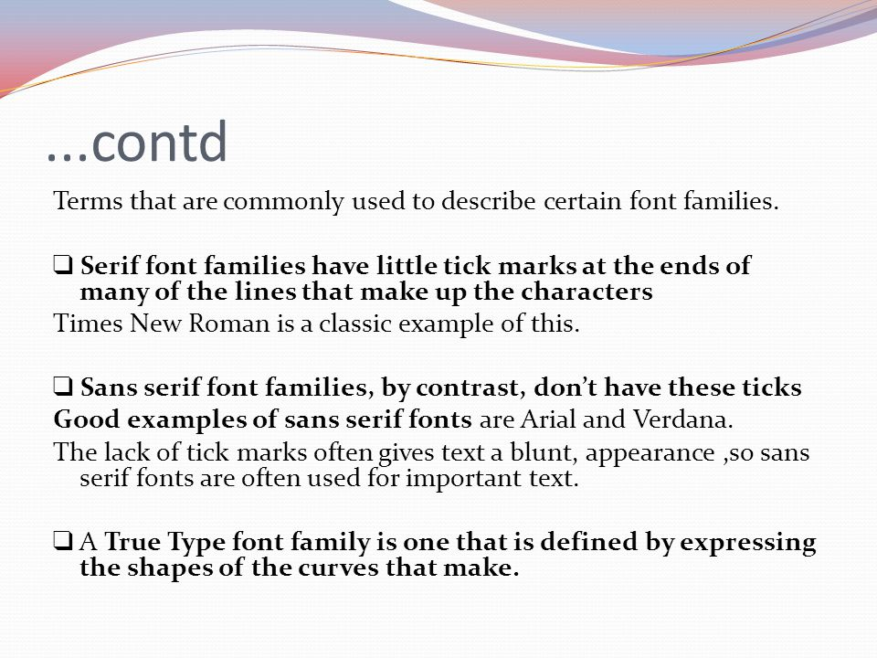 ...contd Terms that are commonly used to describe certain font families. ❑ Serif font families have little tick marks at the ends of many of the lines