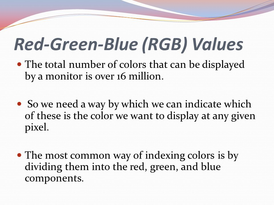 Red-Green-Blue (RGB) Values The total number of colors that can be displayed by a monitor is over 16 million. So we need a way by which we can indicat