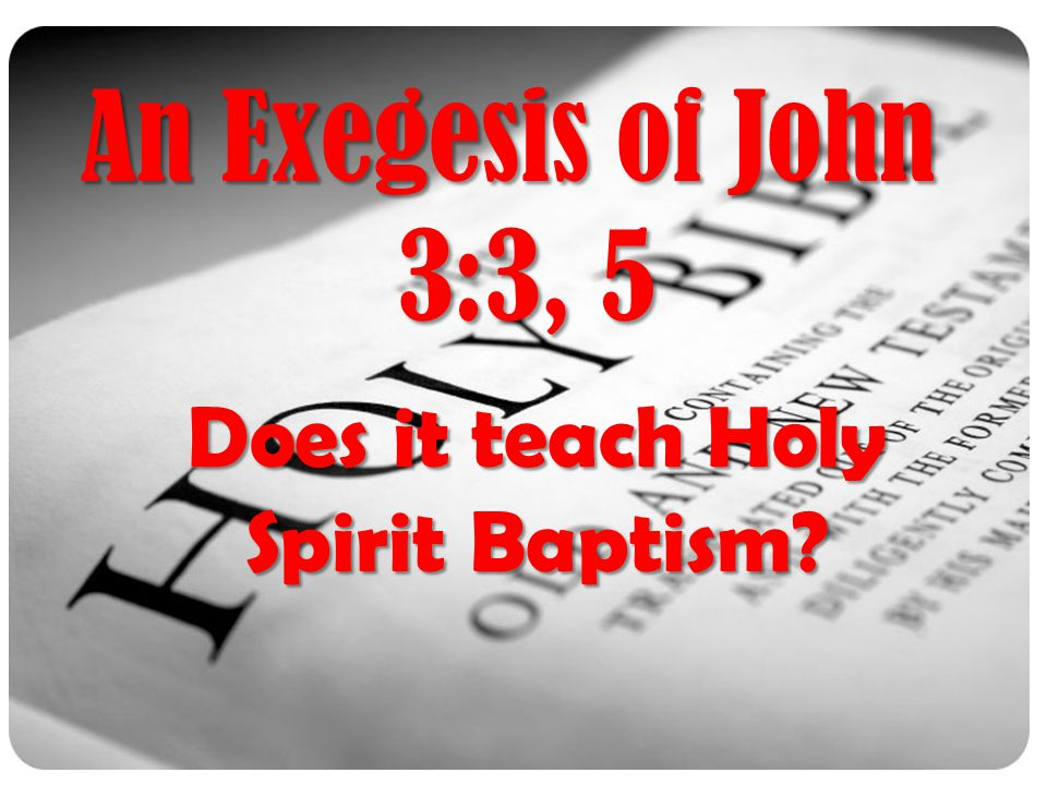 An Exegesis of John 3:3, 5 Does it teach Holy Spirit Baptism?