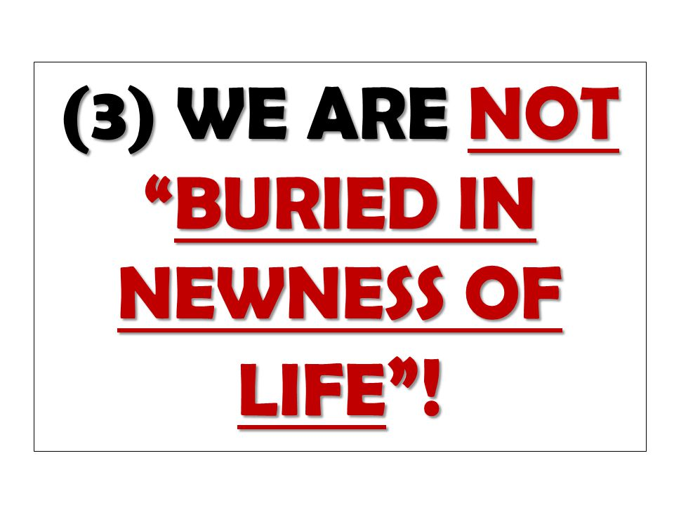 "(3) WE ARE NOT ""BURIED IN NEWNESS OF LIFE ""!"