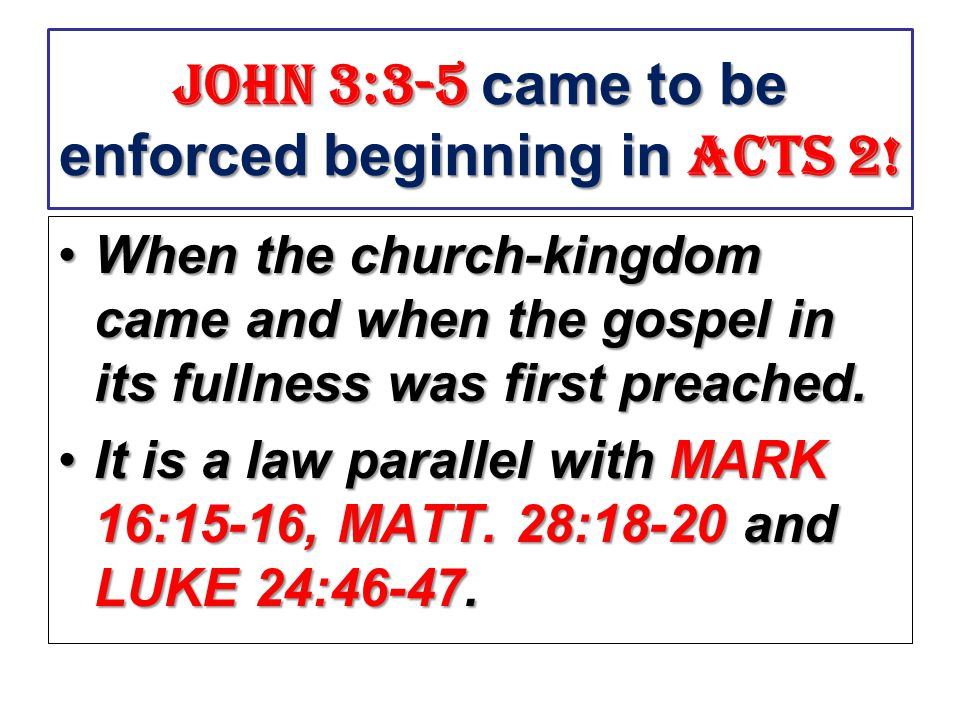 John 3:3-5 came to be enforced beginning in acts 2! When the church-kingdom came and when the gospel in its fullness was first preached.When the churc