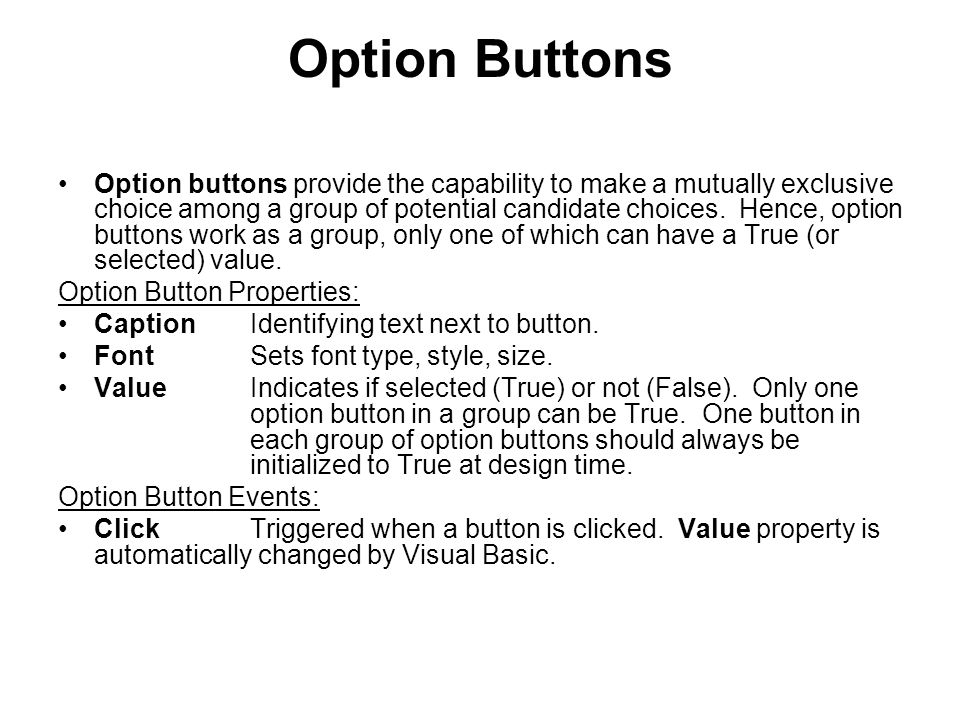 Option Buttons Option buttons provide the capability to make a mutually exclusive choice among a group of potential candidate choices.