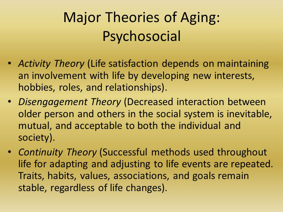 Major Theories of Aging: Psychosocial Activity Theory (Life satisfaction depends on maintaining an involvement with life by developing new interests,