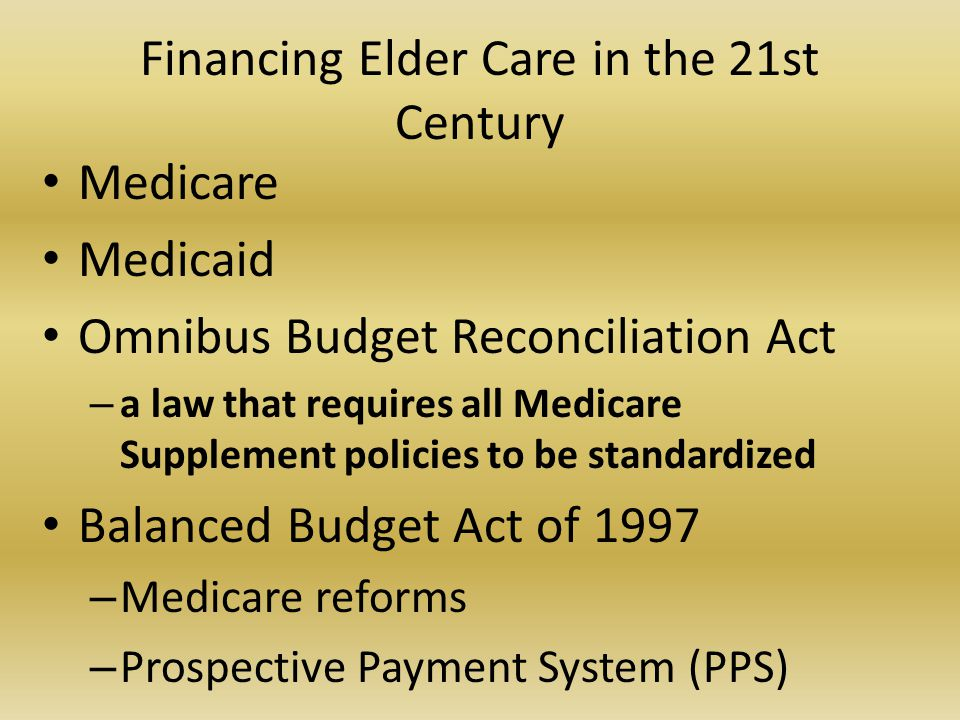 Financing Elder Care in the 21st Century Medicare Medicaid Omnibus Budget Reconciliation Act – a law that requires all Medicare Supplement policies to