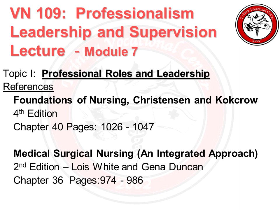 VN 109: Professionalism Leadership and Supervision Lecture - Module 7 Professional Roles and Leadership Topic I: Professional Roles and Leadership References Foundations of Nursing, Christensen and Kokcrow 4 th Edition Chapter 40 Pages: 1026 - 1047 Medical Surgical Nursing (An Integrated Approach) 2 nd Edition – Lois White and Gena Duncan Chapter 36 Pages:974 - 986