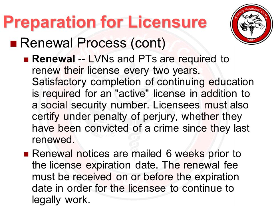 Preparation for Licensure Renewal Process (cont) Renewal -- LVNs and PTs are required to renew their license every two years.