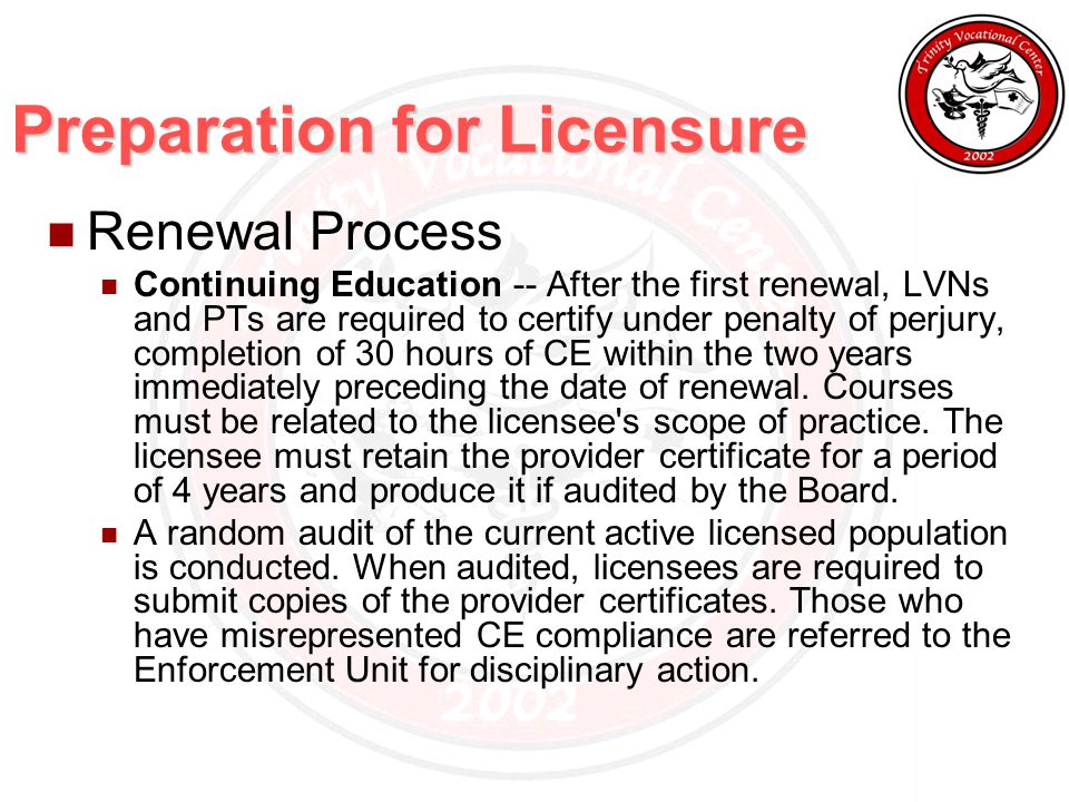 Preparation for Licensure Renewal Process Continuing Education -- After the first renewal, LVNs and PTs are required to certify under penalty of perjury, completion of 30 hours of CE within the two years immediately preceding the date of renewal.