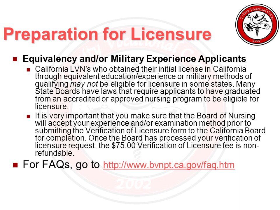 Preparation for Licensure Equivalency and/or Military Experience Applicants California LVN s who obtained their initial license in California through equivalent education/experience or military methods of qualifying may not be eligible for licensure in some states.