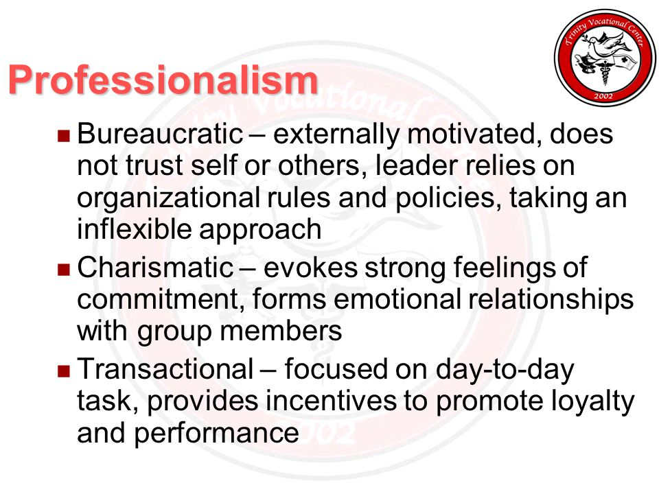 Professionalism Bureaucratic – externally motivated, does not trust self or others, leader relies on organizational rules and policies, taking an inflexible approach Charismatic – evokes strong feelings of commitment, forms emotional relationships with group members Transactional – focused on day-to-day task, provides incentives to promote loyalty and performance
