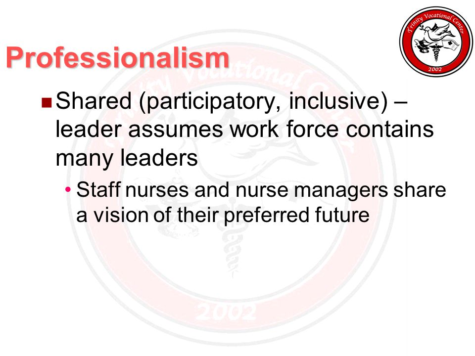 Professionalism Shared (participatory, inclusive) – leader assumes work force contains many leaders Staff nurses and nurse managers share a vision of their preferred future