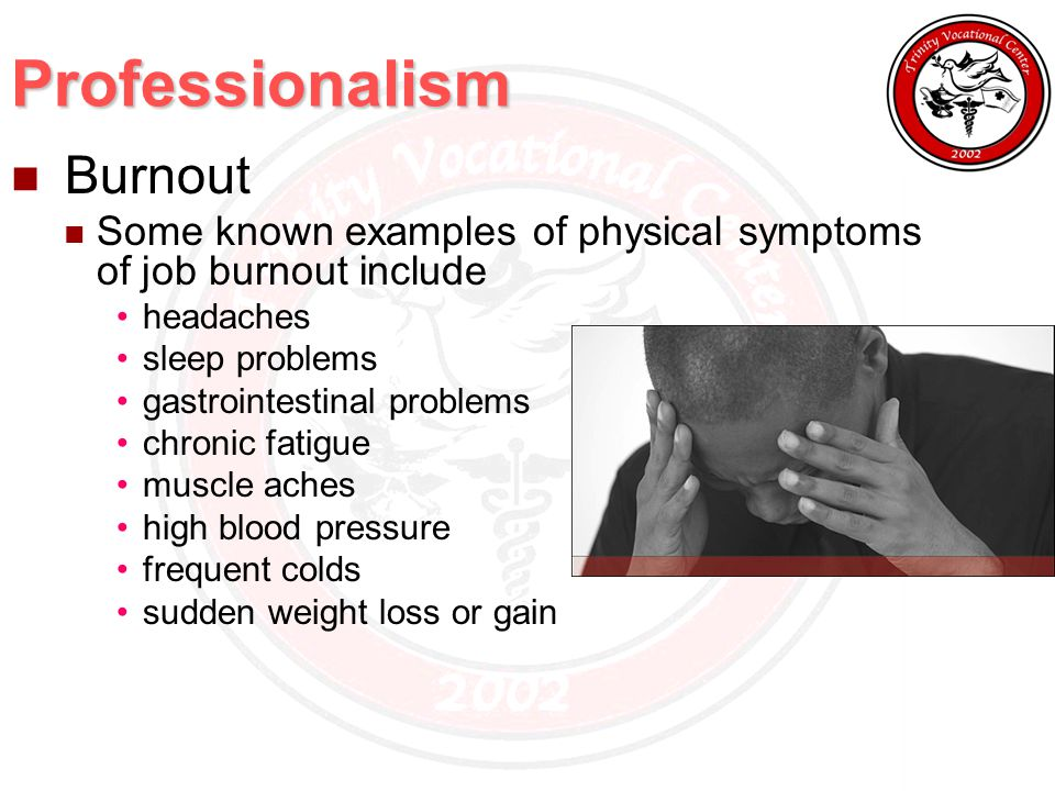 Professionalism Burnout Some known examples of physical symptoms of job burnout include headaches sleep problems gastrointestinal problems chronic fatigue muscle aches high blood pressure frequent colds sudden weight loss or gain