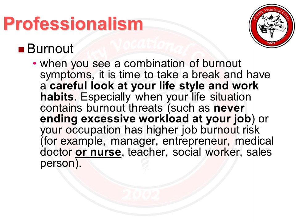 Professionalism Burnout when you see a combination of burnout symptoms, it is time to take a break and have a careful look at your life style and work habits.
