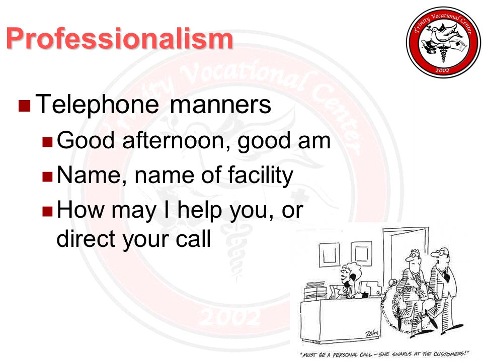 Professionalism Telephone manners Good afternoon, good am Name, name of facility How may I help you, or direct your call