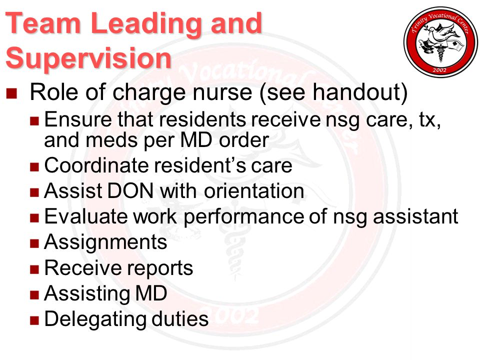 Team Leading and Supervision Role of charge nurse (see handout) Ensure that residents receive nsg care, tx, and meds per MD order Coordinate resident's care Assist DON with orientation Evaluate work performance of nsg assistant Assignments Receive reports Assisting MD Delegating duties