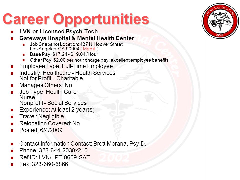 Career Opportunities LVN or Licensed Psych Tech Gateways Hospital & Mental Health Center Job Snapshot Location: 437 N.Hoover Street Los Angeles, CA 90004 ( Map it )Map it Base Pay: $17.24 - $19.04 /Hour Other Pay: $2.00 per hour charge pay; excellent employee benefits Employee Type: Full-Time Employee Industry: Healthcare - Health Services Not for Profit - Charitable Manages Others: No Job Type: Health Care Nurse Nonprofit - Social Services Experience: At least 2 year(s) Travel: Negligible Relocation Covered: No Posted: 6/4/2009 Contact Information Contact: Brett Morana, Psy.D.