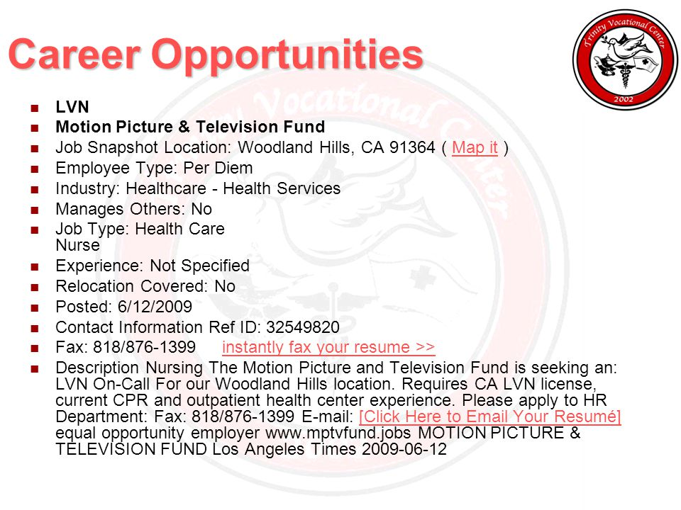 Career Opportunities LVN Motion Picture & Television Fund Job Snapshot Location: Woodland Hills, CA 91364 ( Map it )Map it Employee Type: Per Diem Industry: Healthcare - Health Services Manages Others: No Job Type: Health Care Nurse Experience: Not Specified Relocation Covered: No Posted: 6/12/2009 Contact Information Ref ID: 32549820 Fax: 818/876-1399 instantly fax your resume >>instantly fax your resume >> Description Nursing The Motion Picture and Television Fund is seeking an: LVN On-Call For our Woodland Hills location.
