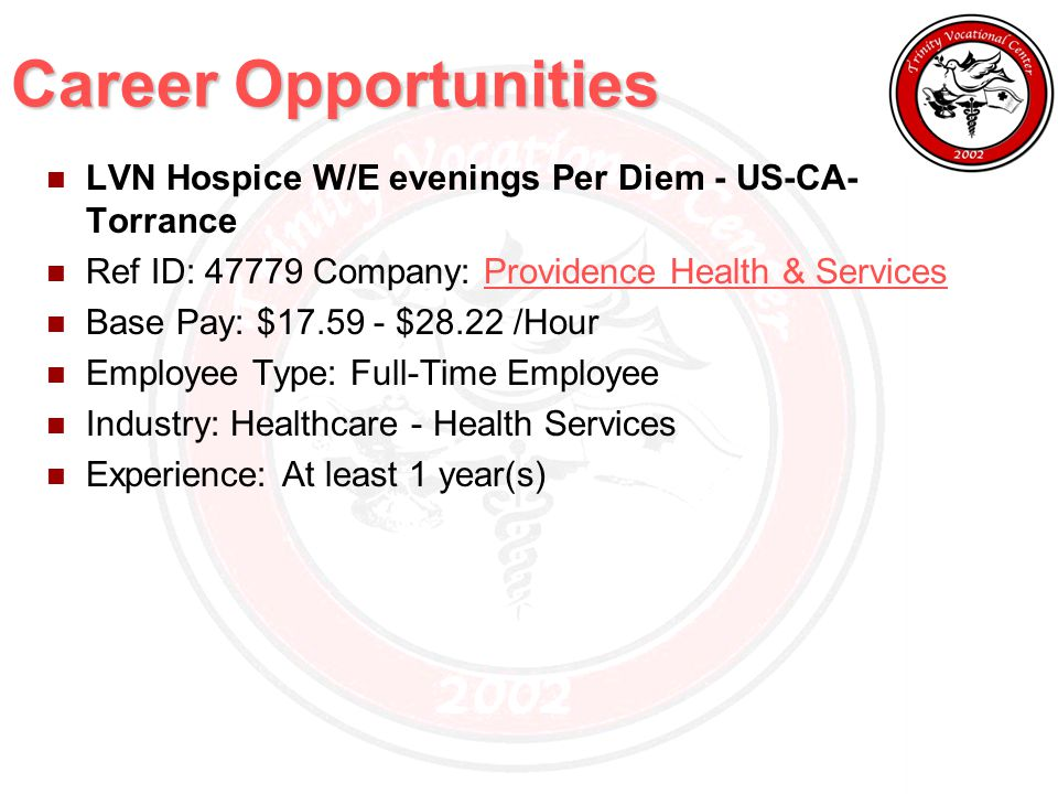 Career Opportunities LVN Hospice W/E evenings Per Diem - US-CA- Torrance Ref ID: 47779 Company: Providence Health & ServicesProvidence Health & Services Base Pay: $17.59 - $28.22 /Hour Employee Type: Full-Time Employee Industry: Healthcare - Health Services Experience: At least 1 year(s)