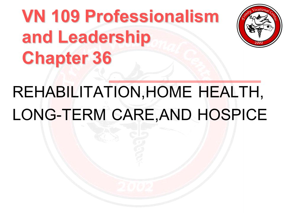 VN 109 Professionalism and Leadership Chapter 36 REHABILITATION,HOME HEALTH, LONG-TERM CARE,AND HOSPICE