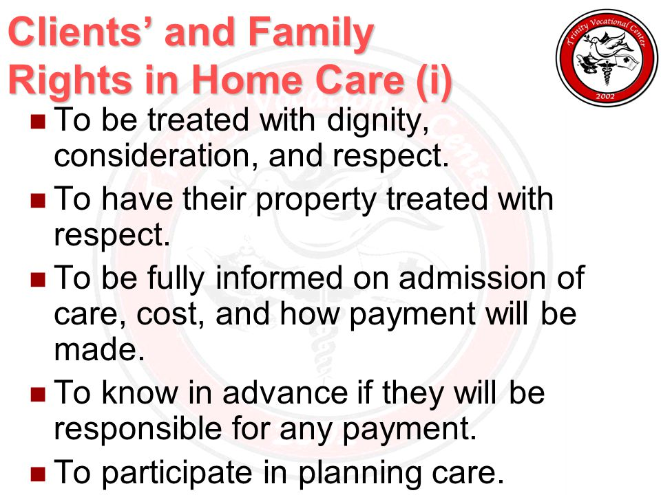 Clients' and Family Rights in Home Care (i) To be treated with dignity, consideration, and respect.
