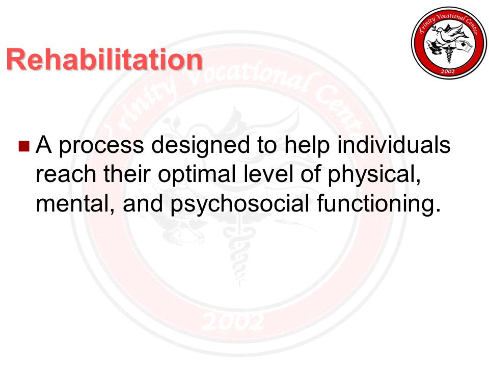 Rehabilitation A process designed to help individuals reach their optimal level of physical, mental, and psychosocial functioning.