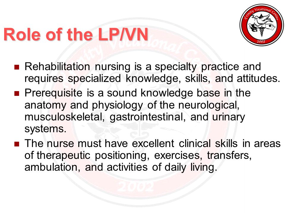 Role of the LP/VN Rehabilitation nursing is a specialty practice and requires specialized knowledge, skills, and attitudes.